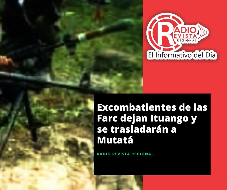 Excombatientes de las Farc dejan Ituango y se trasladarán a Mutatá