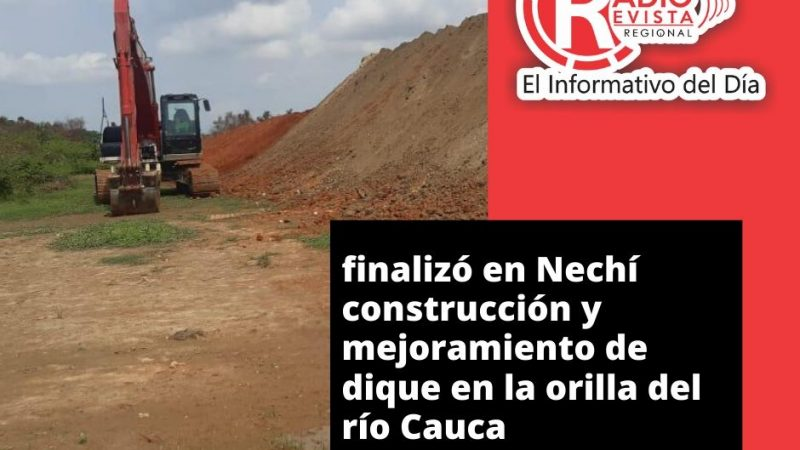 Finalizó en Nechí construcción y mejoramiento de dique en la orilla del río Cauca