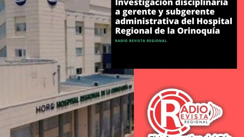 Investigación disciplinaria a gerente y subgerente administrativa del Hospital Regional de la Orinoquía